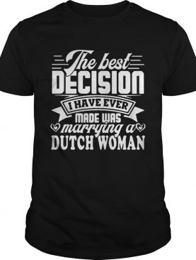 The best decision I have ever made was marrying a dutch woman shirt