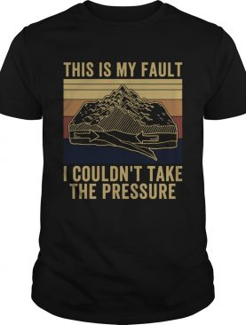 This Is My Fault I Couldnt Take The Pressure Vintage shirt