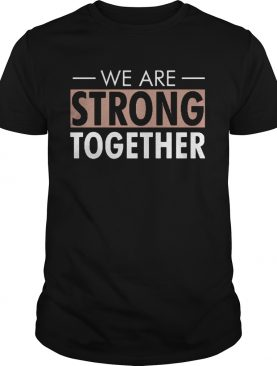 We are strong together shirt