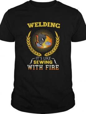 Welding its like sewing with fire funny shirt
