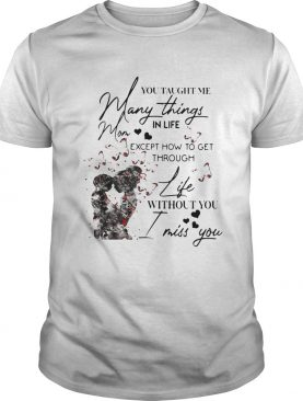 You taught me many things in life mom except now to get through life shirt