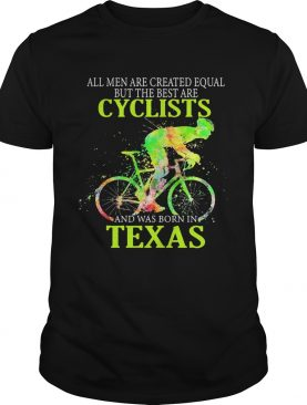 All Men Are Created Equal But The Best Are Cyclist And Was Born In Texas Cycling shirt