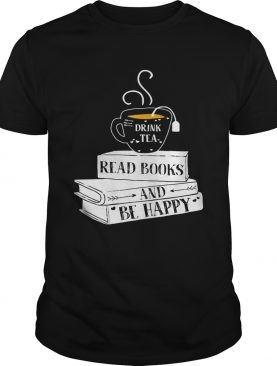 Drink tea read books be happy shirt