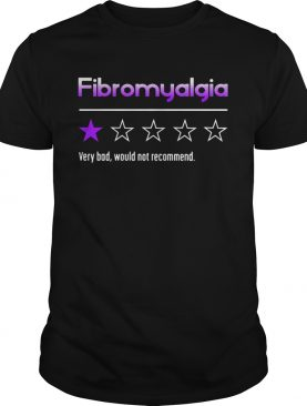 Fibromyalgia Very Bad Would Not Recommend Evaluate Stars shirt