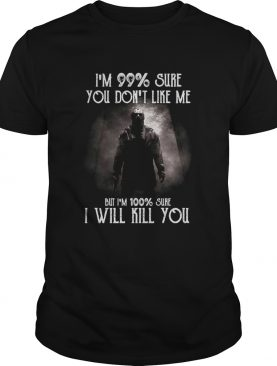 Halloween michael myers im 99 sure you dont like me but im 100 sure i will kill you shirt