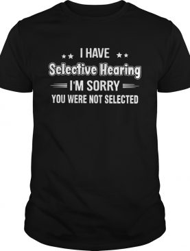 I Have Selective Hearing shirt