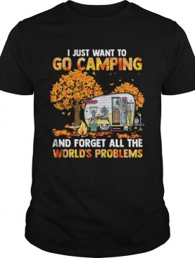 I Just Want To Go Camping And Forget All The Worlds Problems shirt