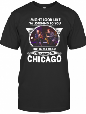 I Might Look Like I'M Listening To You But In My Head I'M Listening To Chicago T-Shirt