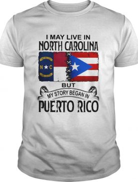 I may live in north carolina but my story began in puerto rico shirt