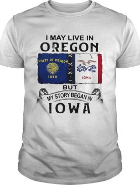 I may live in oregon but my story began in iowa shirt