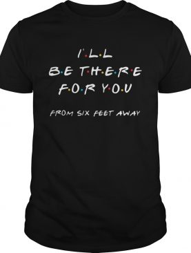 Ill be there for you from six feet away shirt