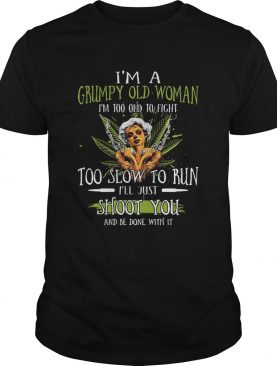 Im A Grumpy Old Woman Im Too Old To Fight Too Slow To Run Ill Just Shoot You And Be Done With It