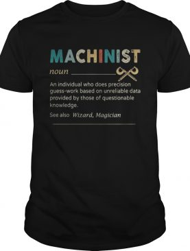 Machinist Noun An Individual Who Does Precision Guess Work Based On Unreliable Data Provided By Tho