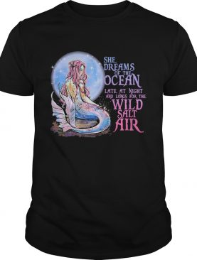 She Dreams Of The Ocean Late At Night And Longs For The Wild Salt Air Mermaid shirt