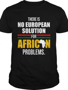 There Is No European Solution For African Problems shirt