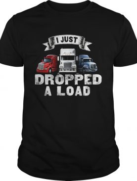 Truck I just dropped a load shirt