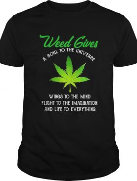 Weed Gives A Soul To The Universe Wings To The Mind Flight To The Imagination And Life To Everythin