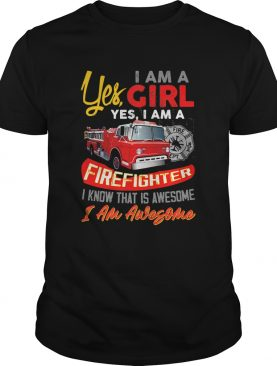 Yes I am a girl yes I firefighter I know that is awesome I am awesome shirt