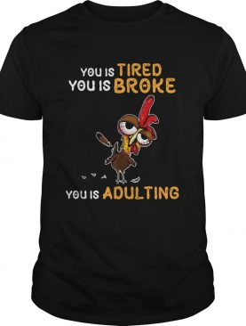 You is tired you is broke you is dulting chicken shirt