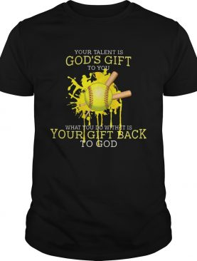 Your talent is gods gift to you what you do with it is your gift back to god softball shirt