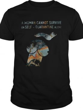 A woman cannot survive on self quarantine alone shirt