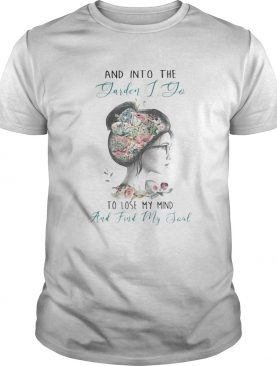 AND INTO THE GARDEN I DO TO LOSE MY MIND AND FIND MY SOUL LADY FLOWER shirt