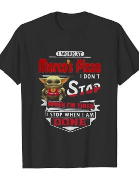 Baby yoda i work at marco's pizza i don't stop when i'm tired i stop when i am done shirt