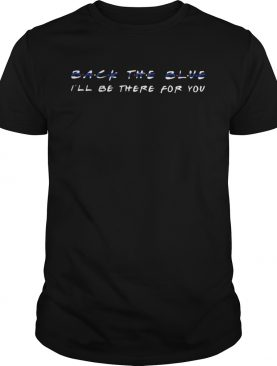 Back The Blue Ill Be There For You shirt