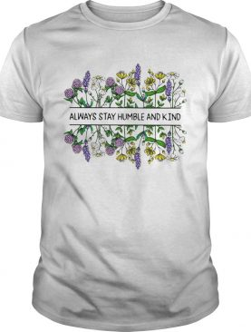 Flower Always stay humble and kind shirt