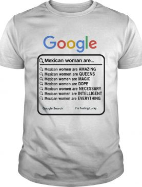 Google Mexican Woman Are Amazing Queens Magic Dope Necessary Intelligent Everything shirt