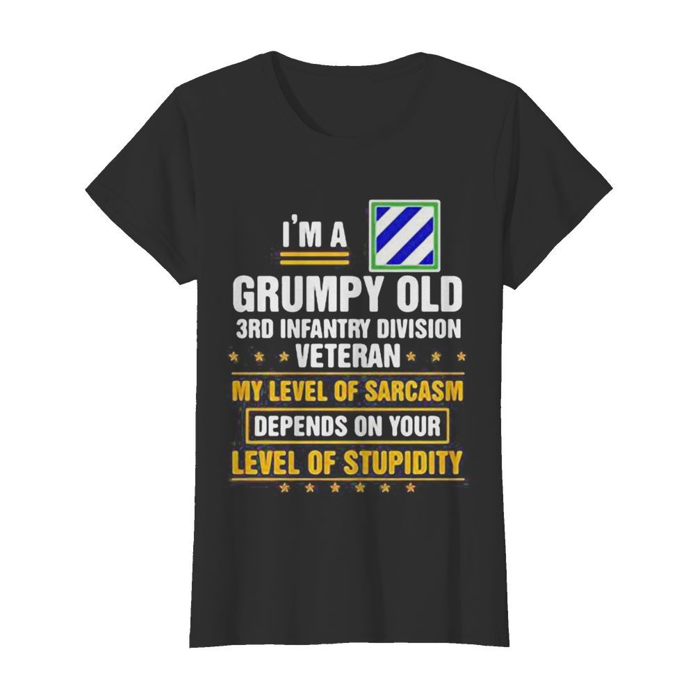 I'm a grumpy old 3rd infantry division veteran me level of sarcasm depends on your level of stupidity  Classic Women's T-shirt