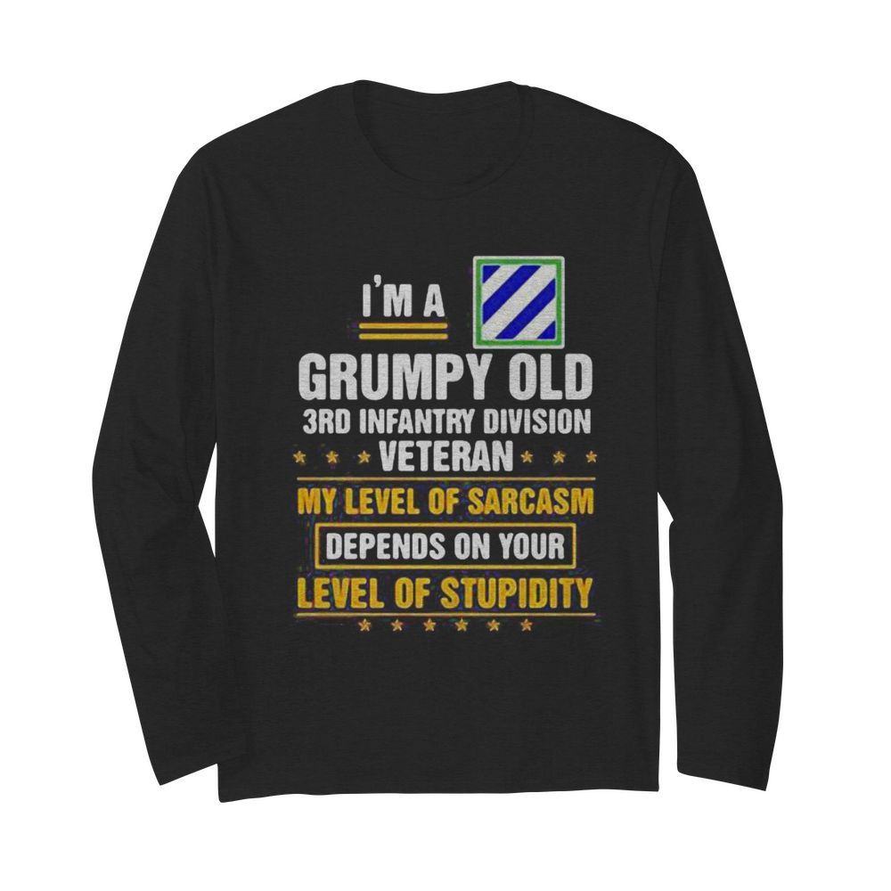 I'm a grumpy old 3rd infantry division veteran me level of sarcasm depends on your level of stupidity  Long Sleeved T-shirt