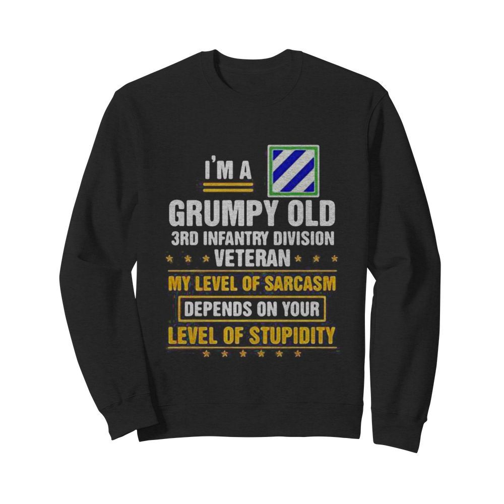 I'm a grumpy old 3rd infantry division veteran me level of sarcasm depends on your level of stupidity  Unisex Sweatshirt