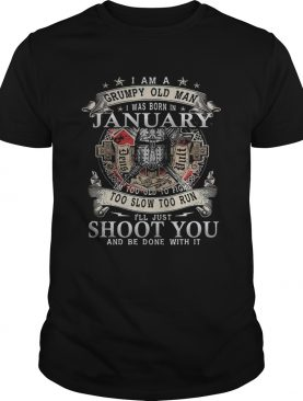 I Am A Grumpy Old Man I Was Born In January Im Too Old To Fight Too Slow Too Run Ill Just Shoot Y