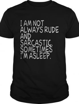 I am not always rude and sarcastic sometimes Im asleep shirt