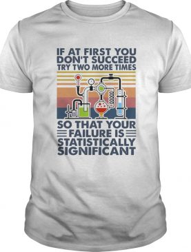 If At First You Dont Succeed Try Two More Times So That Your Failure Is Statistically Shirt