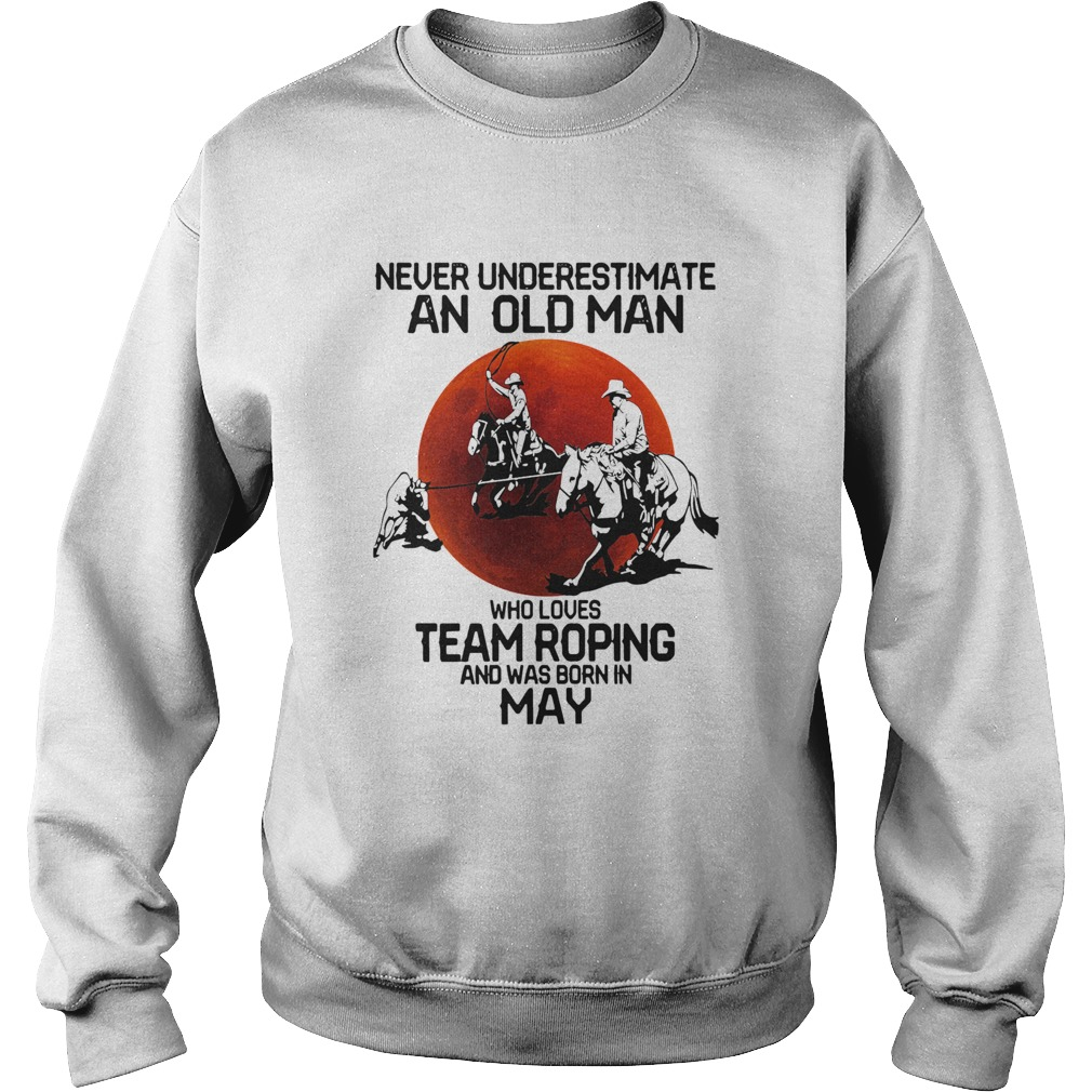 Never Underestimate An Old Woman Who Loves Team Roping And Was Born In May  Sweatshirt