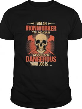 Skull I am an ironworker tell me again about how dangerous your job is shirt