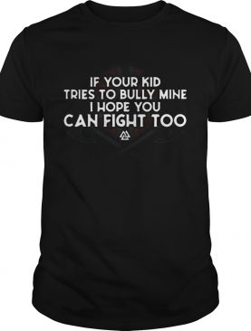 Viking If Your Kid Tries To Bully Mine I Hope You Can Fight Too shirt
