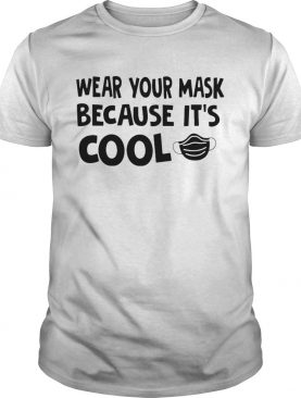 Wear Your Mask Because Its Cool shirt