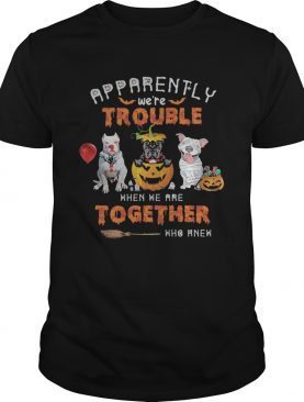 Apparently Were Trouble When We Are Together Who Knew Pitbull Halloween shirt