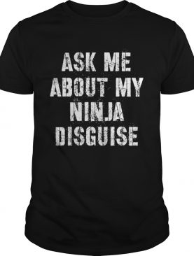 Ask Me About My Ninja Disguise Meme shirt