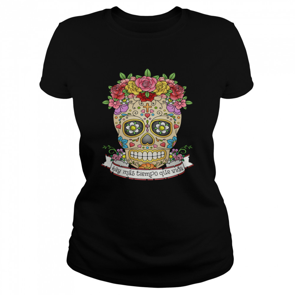 Hay Mas Tiempo Que Vida There Is More Time Than Life Sugar Skull Day Dead  Classic Women's T-shirt