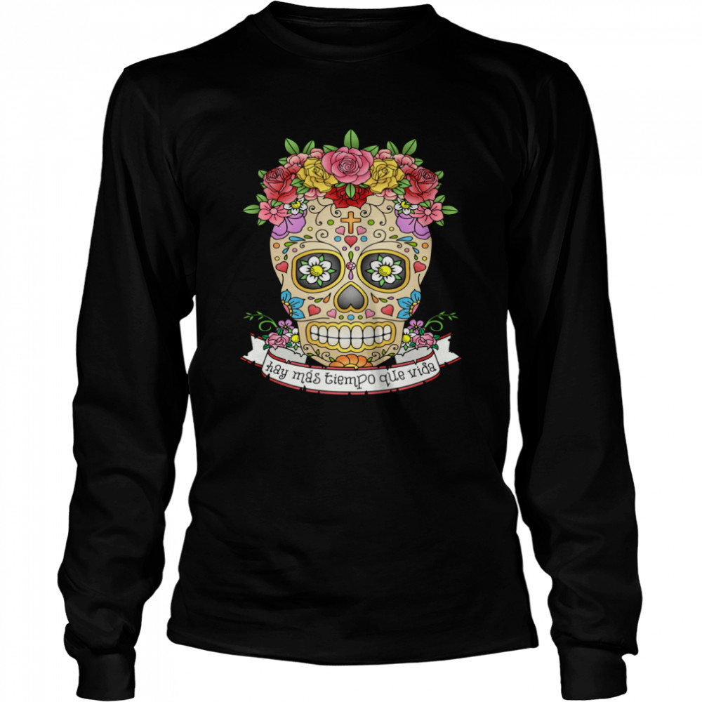 Hay Mas Tiempo Que Vida There Is More Time Than Life Sugar Skull Day Dead  Long Sleeved T-shirt