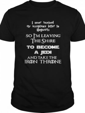 I Never Received My Acceptance Letter To Hogwarts So I'm Leaving The Shire To Become A Jedi And Take The Iron Throne shirt