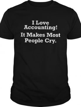I love accounting it makes most people cry shirt