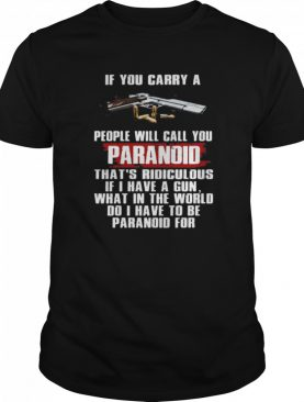 If You Carry A People Will Call You Paranoid That's Ridiculous Pistol shirt
