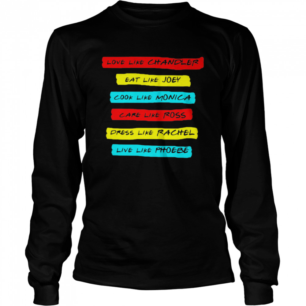 Love Like Chandler Eat Like Joey Cook Like Monica Care Like Ross Dress Like Rachel Live Phoebe  Long Sleeved T-shirt