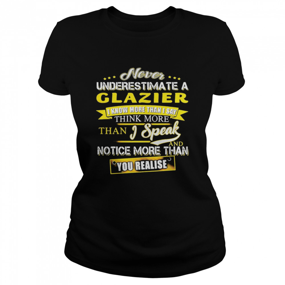 Never Underestimate A Glazier I Know More Than I Say Think More Than I Speak And Notice More Than You Realise  Classic Women's T-shirt