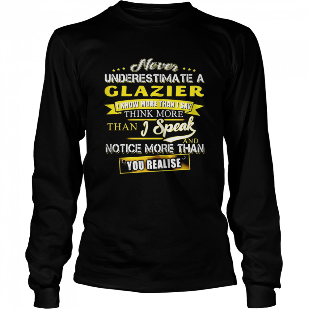 Never Underestimate A Glazier I Know More Than I Say Think More Than I Speak And Notice More Than You Realise  Long Sleeved T-shirt